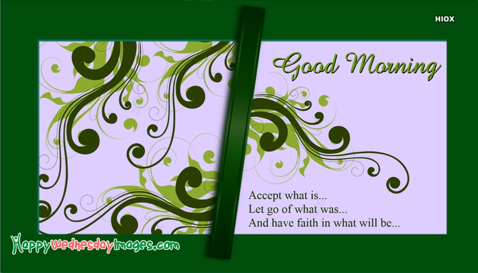 Accept What Is. Let Go Of What Was. And Have Faith In What Will Be. Good Morning