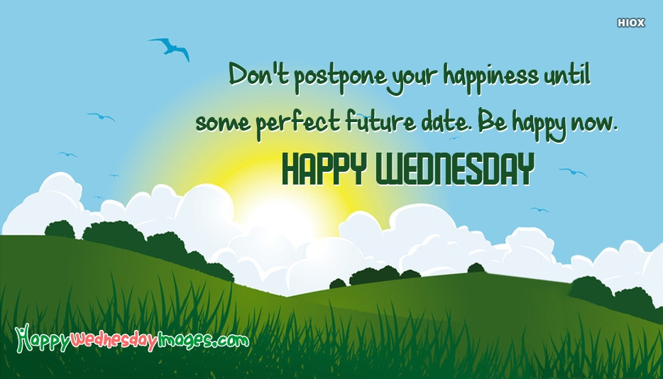 Dont Postpone Your Happiness Until Some Perfect Future Date. Be Happy Now. Happy Wednesday