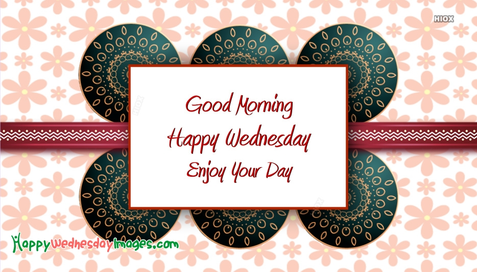 Good Morning . Happy Wednesday. Enjoy Your Day