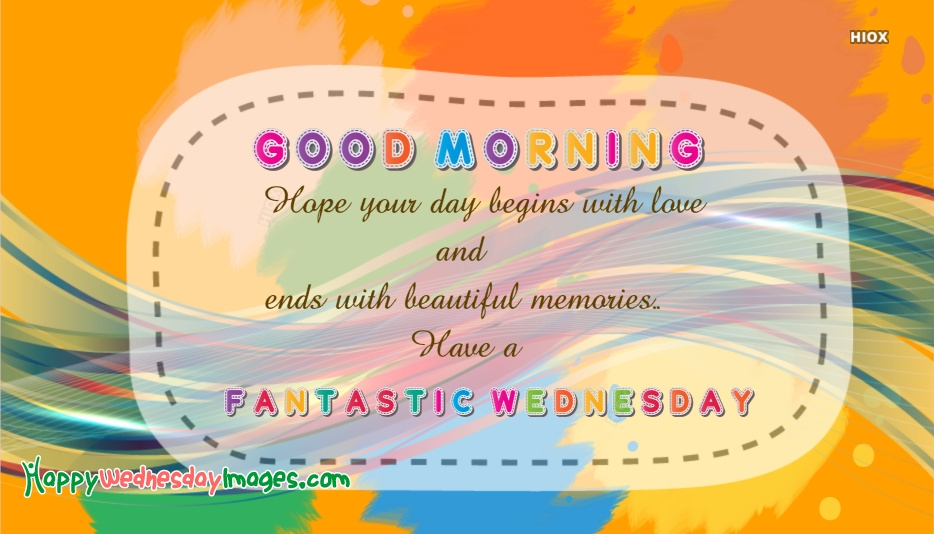 Good Morning Hope Your Day Begins With Love and Ends With Beautiful Memories.. Have A Fantastic Wednesday!!