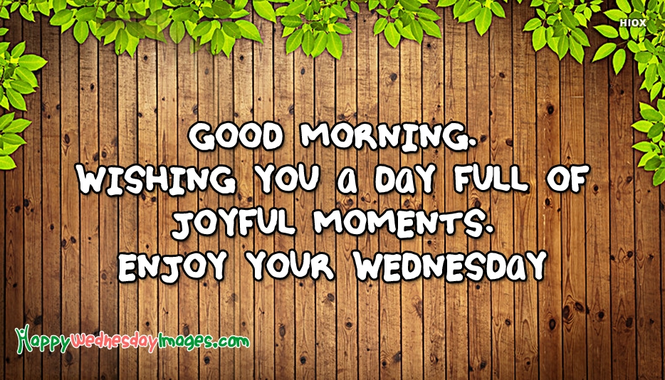 Good Morning. Wishing You A Day Full Of Joyful Moments. Enjoy Your Wednesday