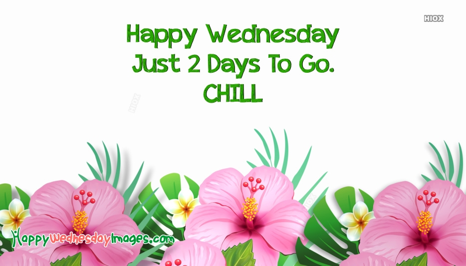 Happy Wednesday Just 2 Days To Go. Chill
