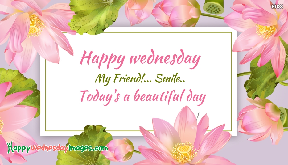 Happy Wednesday My Friend! Smile. Todays A Beautiful Day