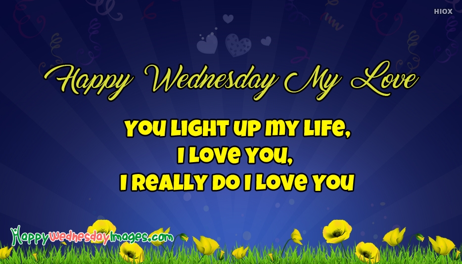 Happy Wednesday My Love - You Light up My Life,  I Love you,  I Really do I Love You - Happy Wednesday Love Images