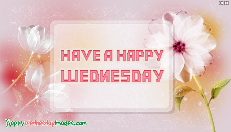 Have a Happy Wednesday - Happy Wednesday Images for Friends