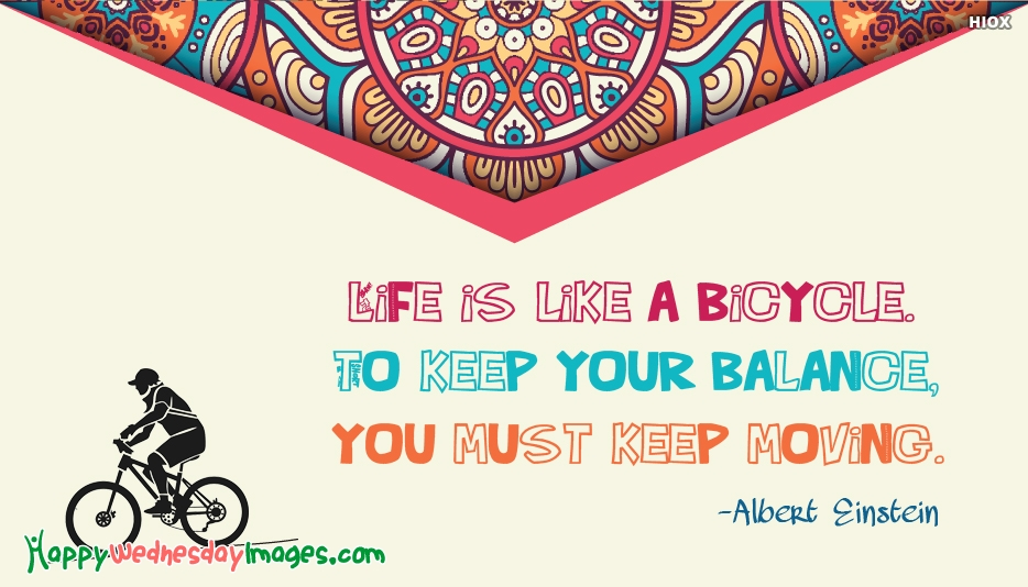 Life is Like A Bicycle. To Keep Your Balance, You Must Keep Moving - Albert Einstein