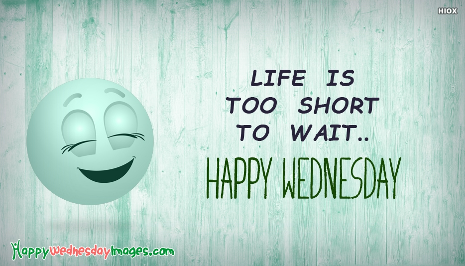Life is Too Short To Wait..Happy Wednesday - Happy Wednesday Images with Quotes