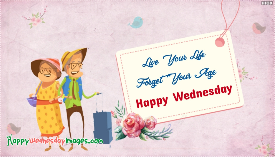 Live Your Life And Forget Your Age. Happy Wednesday
