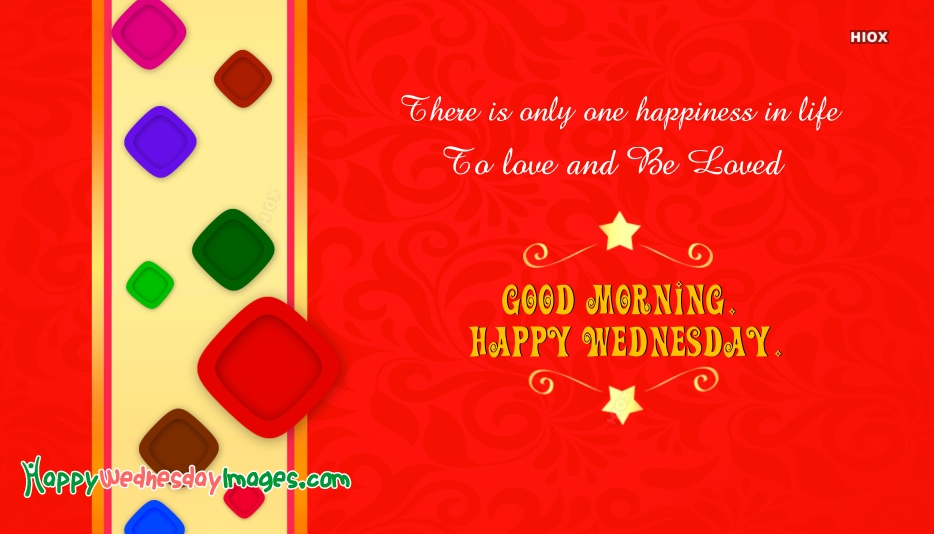 There is Only One Happiness In Life, To Love and Be Loved. Good Morning. Happy Wednesday