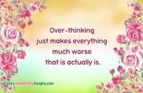 Over-thinking Just Makes Everything Much Worse That Is Actually Is