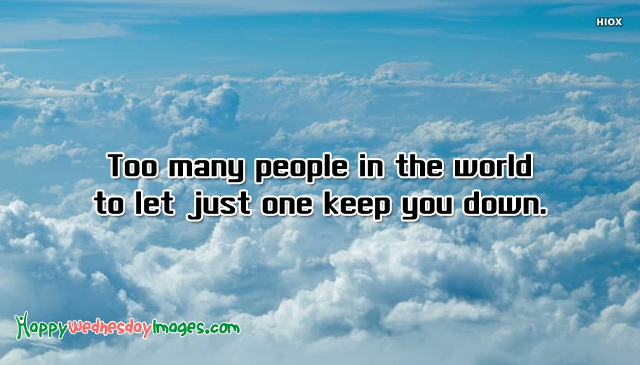 Too Many People In The World To Let Just One Keep You Down.