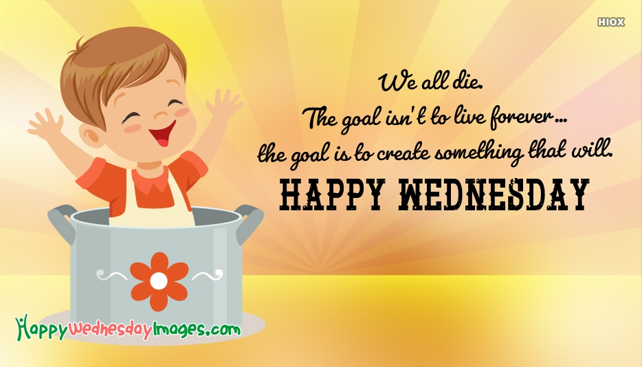 We all die. The goal isn't to live forever..the goal is to create something that will. Happy Wednesday