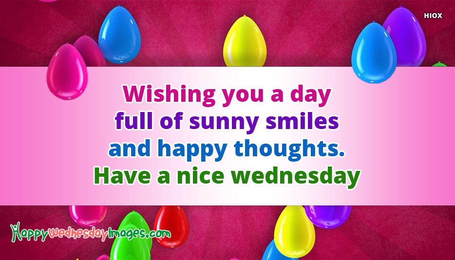 Wishing You A Day Full Of Sunny Smiles and Happy Thoughts. Have A Nice Wednesday